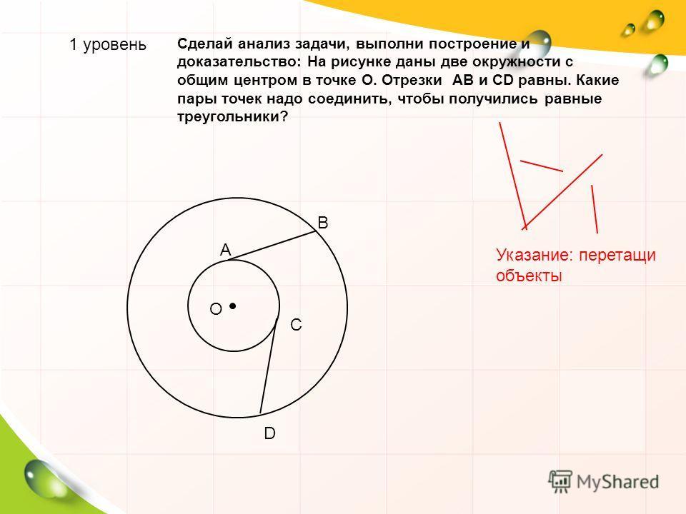 1 уровень Сделай анализ задачи, выполни построение и доказательство: На рисунке даны две окружности с общим центром в точке О. Отрезки АВ и CD равны. Какие пары точек надо соединить, чтобы получились равные треугольники? D О В С А Указание: перетащи