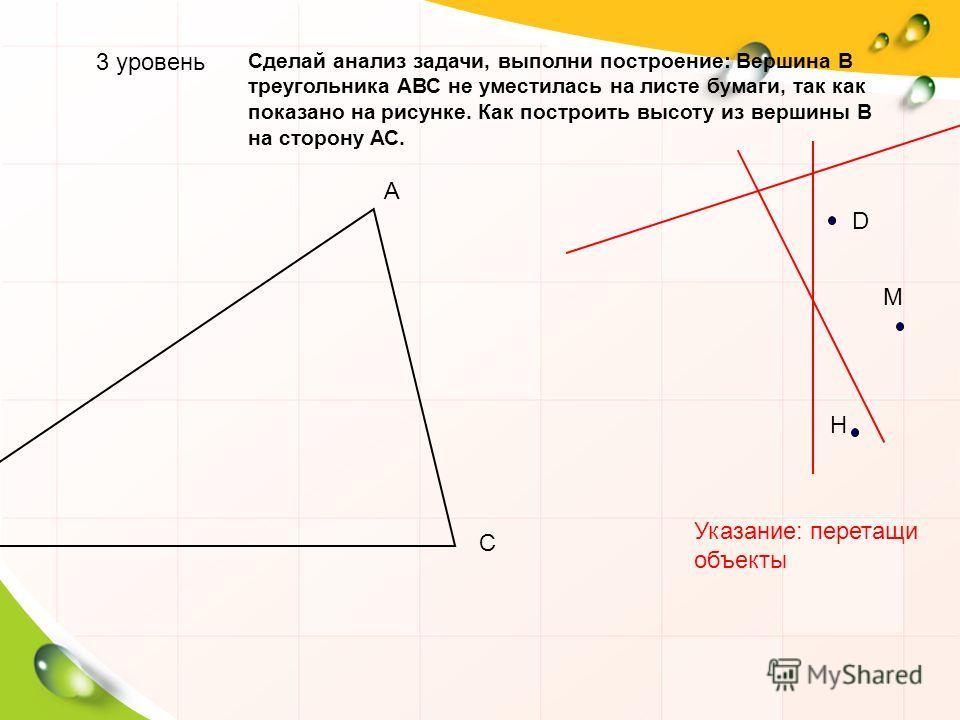 А С 3 уровень Сделай анализ задачи, выполни построение: Вершина В треугольника АВС не уместилась на листе бумаги, так как показано на рисунке. Как построить высоту из вершины В на сторону АС. D M H Указание: перетащи объекты