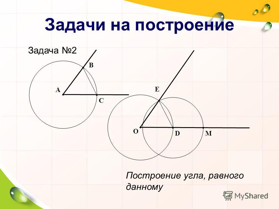 Задачи на построение Задача 2 Построение угла, равного данному М В A О C D Е