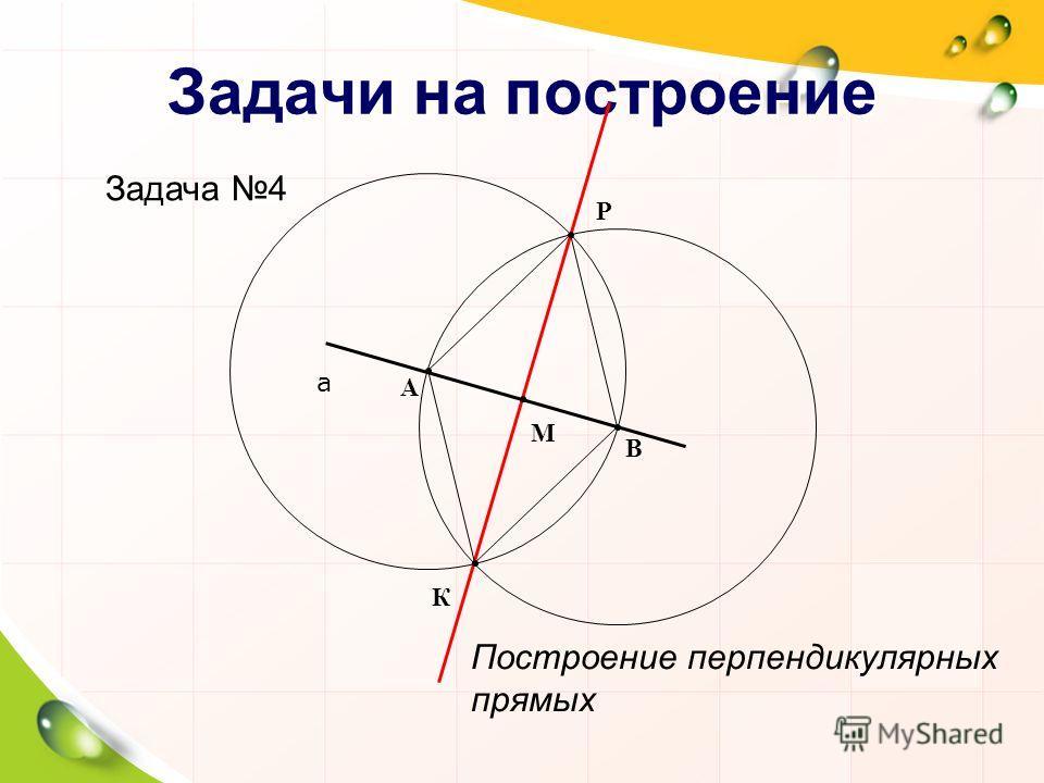Задачи на построение Задача 4 Построение перпендикулярных прямых а К Р В А М