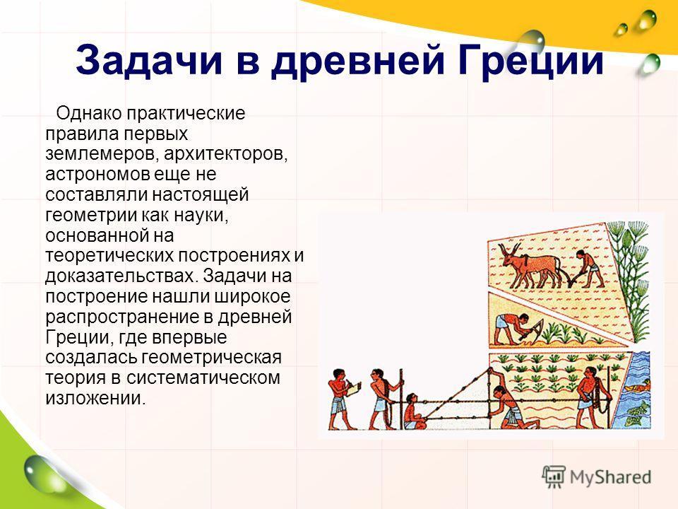 Однако практические правила первых землемеров, архитекторов, астрономов еще не составляли настоящей геометрии как науки, основанной на теоретических построениях и доказательствах. Задачи на построение нашли широкое распространение в древней Греции, г