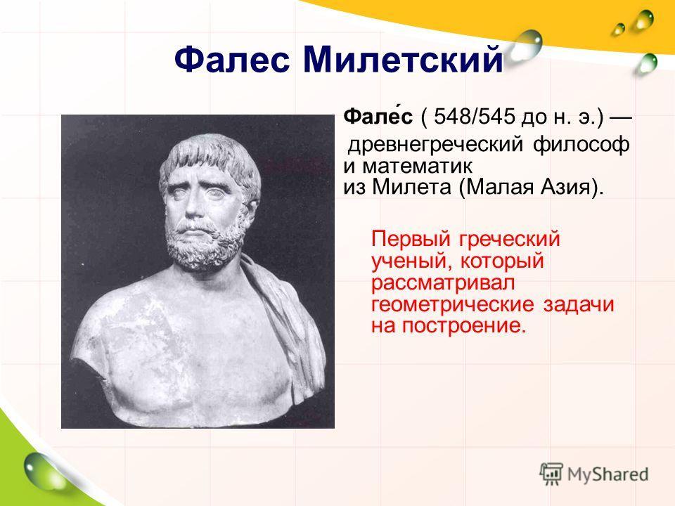 Фалес Милетский Фале́с ( 548/545 до н. э.) древнегреческий философ и математик из Милета (Малая Азия). Первый греческий ученый, который рассматривал геометрические задачи на построение.