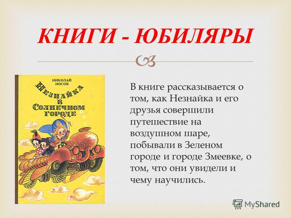 В книге рассказывается о том, как Незнайка и его друзья совершили путешествие на воздушном шаре, побывали в Зеленом городе и городе Змеевке, о том, что они увидели и чему научились. КНИГИ - ЮБИЛЯРЫ
