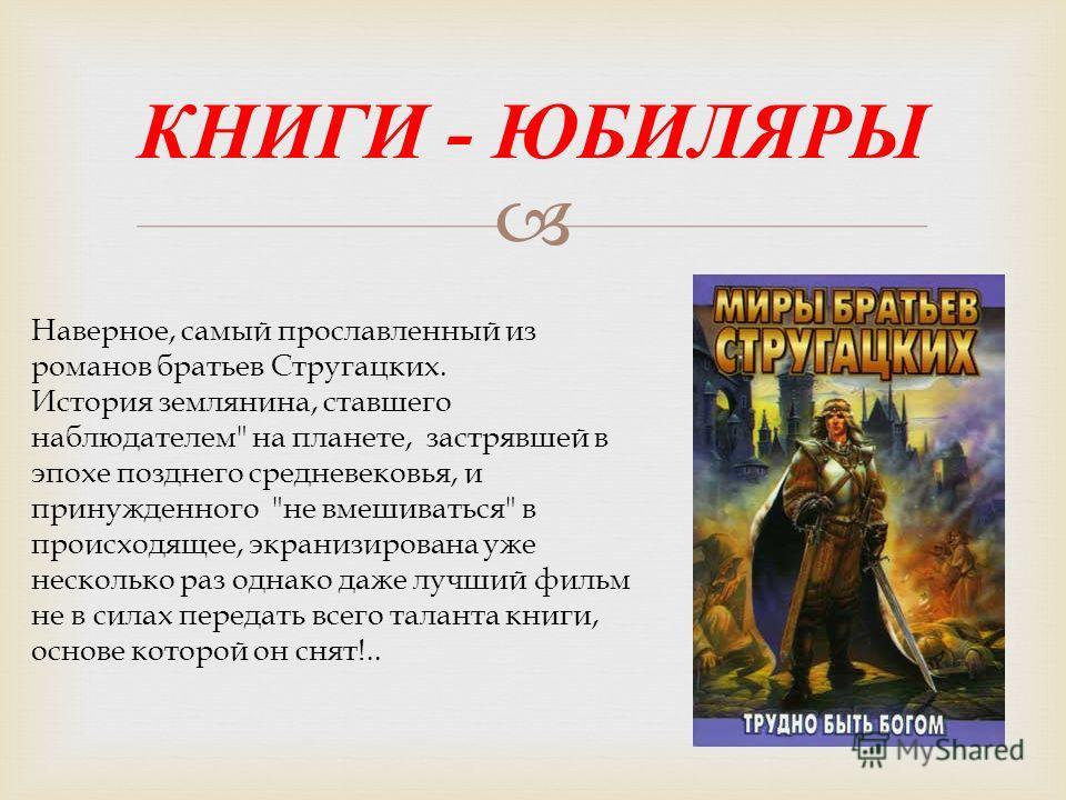 КНИГИ - ЮБИЛЯРЫ Наверное, самый прославленный из романов братьев Стругацких. История землянина, ставшего наблюдателем
