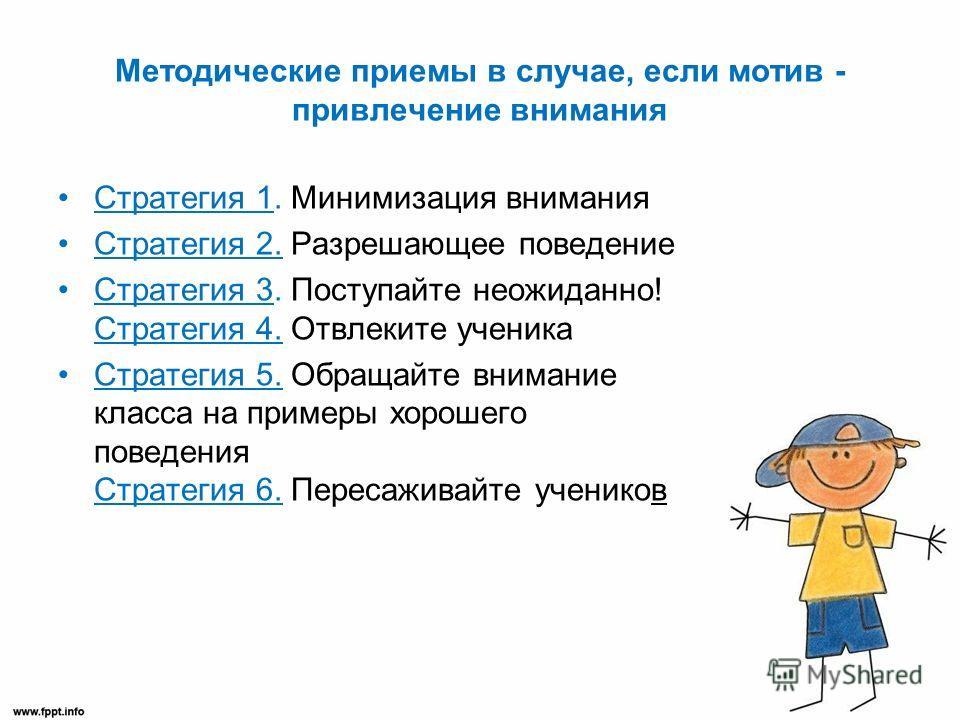 Методические приемы в случае, если мотив - привлечение внимания Стратегия 1. Минимизация внимания Стратегия 2. Разрешающее поведение Стратегия 3. Поступайте неожиданно! Стратегия 4. Отвлеките ученика Стратегия 5. Обращайте внимание класса на примеры