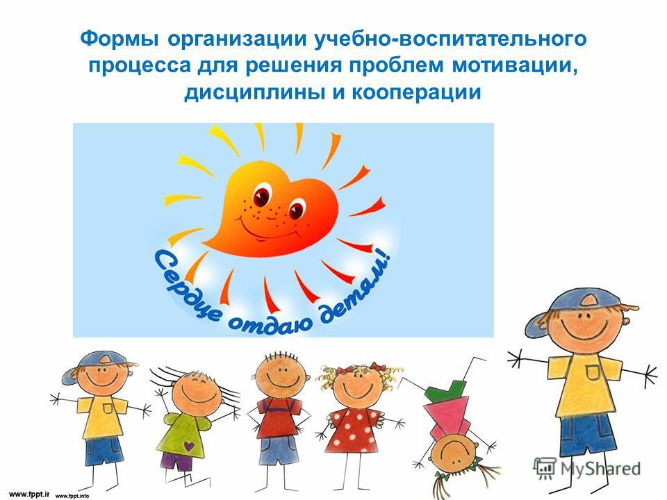 Формы организации учебно-воспитательного процесса для решения проблем мотивации, дисциплины и кооперации