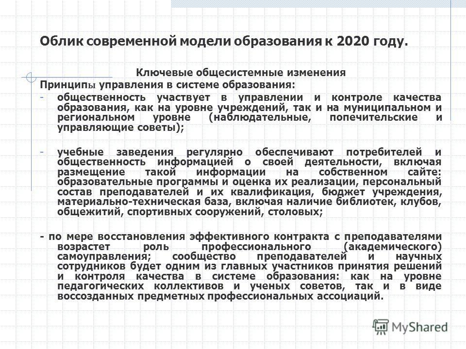Облик современной модели образования к 2020 году. Ключевые общесистемные изменения Принцип ы управления в системе образования: - общественность участвует в управлении и контроле качества образования, как на уровне учреждений, так и на муниципальном и
