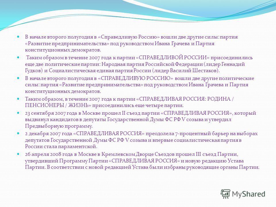 В начале второго полугодия в «Справедливую Россию» вошли две другие силы: партия «Развитие предпринимательства» под руководством Ивана Грачева и Партия конституционных демократов. Таким образом в течение 2007 года к партии «СПРАВЕДЛИВОЙ РОССИИ» присо