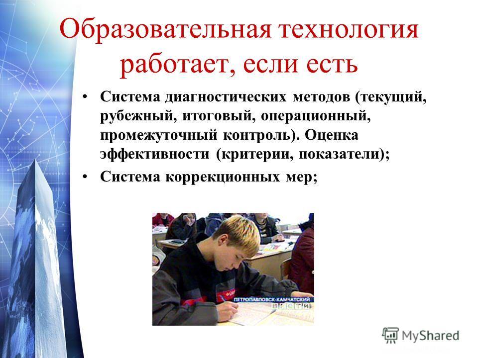 Образовательная технология работает, если есть Система диагностических методов (текущий, рубежный, итоговый, операционный, промежуточный контроль). Оценка эффективности (критерии, показатели); Система коррекционных мер;