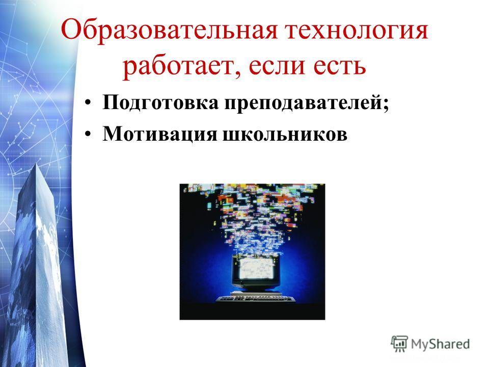 Образовательная технология работает, если есть Подготовка преподавателей; Мотивация школьников