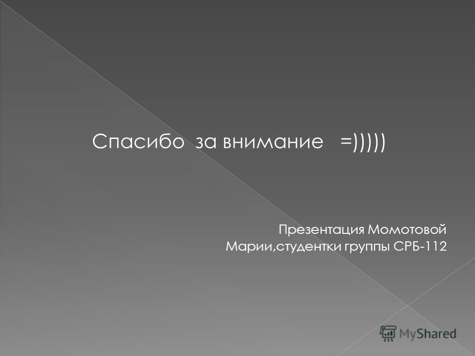 Спасибо за внимание =))))) Презентация Момотовой Марии,студентки группы СРБ-112