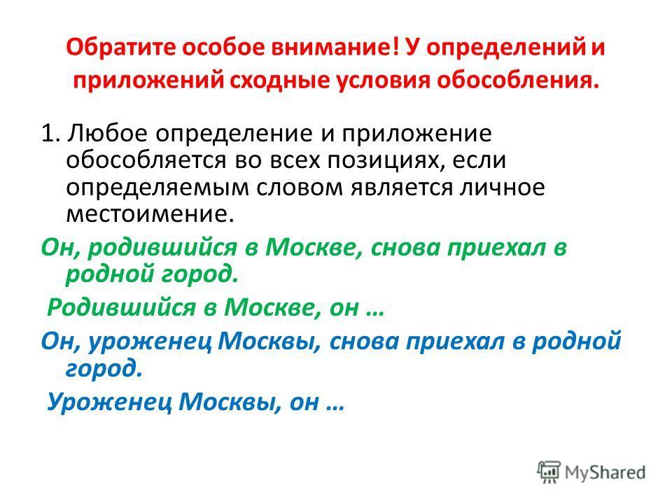 Обратите особое внимание! У определений и приложений сходные условия обособления. 1. Любое определение и приложение обособляется во всех позициях, если определяемым словом является личное местоимение. Он, родившийся в Москве, снова приехал в родной г