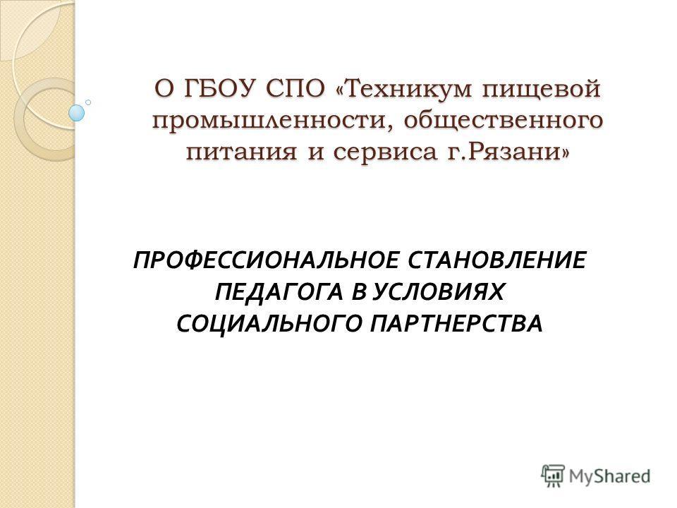 О ГБОУ СПО «Техникум пищевой промышленности, общественного питания и сервиса г.Рязани» ПРОФЕССИОНАЛЬНОЕ СТАНОВЛЕНИЕ ПЕДАГОГА В УСЛОВИЯХ СОЦИАЛЬНОГО ПАРТНЕРСТВА
