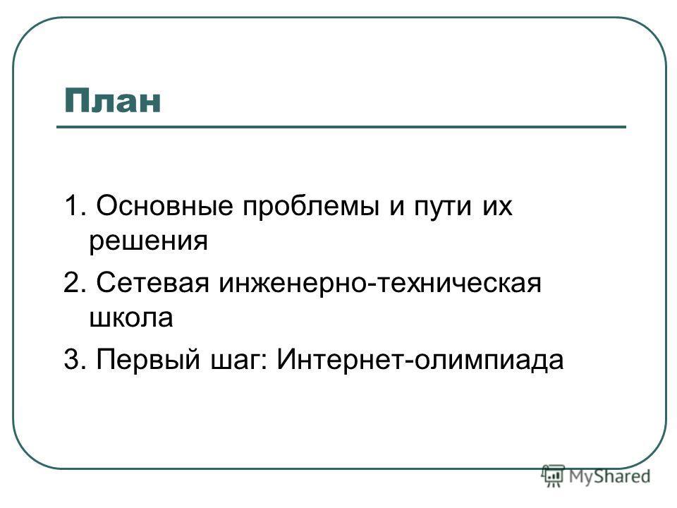 План 1. Основные проблемы и пути их решения 2. Сетевая инженерно-техническая школа 3. Первый шаг: Интернет-олимпиада
