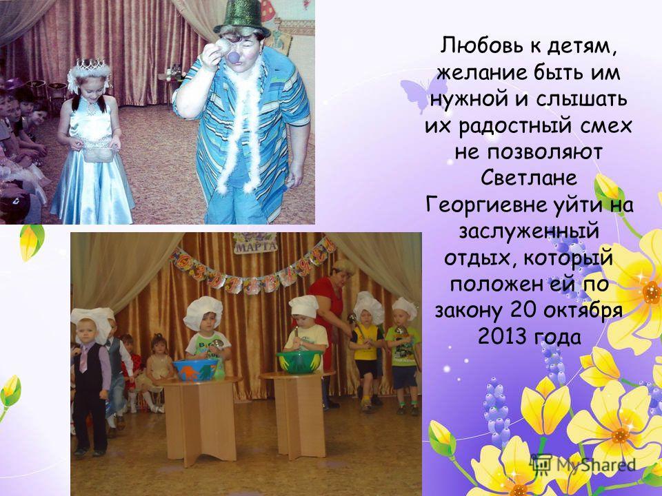 Любовь к детям, желание быть им нужной и слышать их радостный смех не позволяют Светлане Георгиевне уйти на заслуженный отдых, который положен ей по закону 20 октября 2013 года