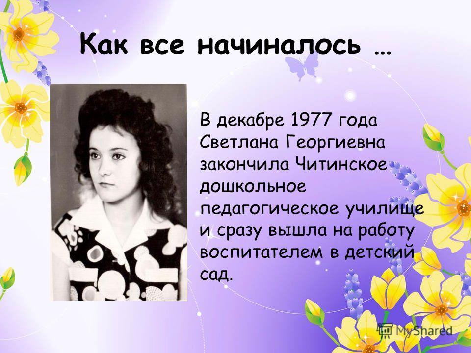 Как все начиналось … В декабре 1977 года Светлана Георгиевна закончила Читинское дошкольное педагогическое училище и сразу вышла на работу воспитателем в детский сад.