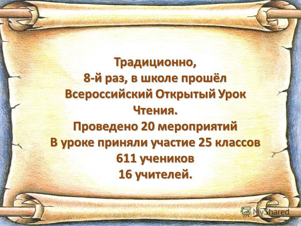 Традиционно, 8-й раз, в школе прошёл Всероссийский Открытый Урок Чтения. Проведено 20 мероприятий В уроке приняли участие 25 классов 611 учеников 16 учителей.