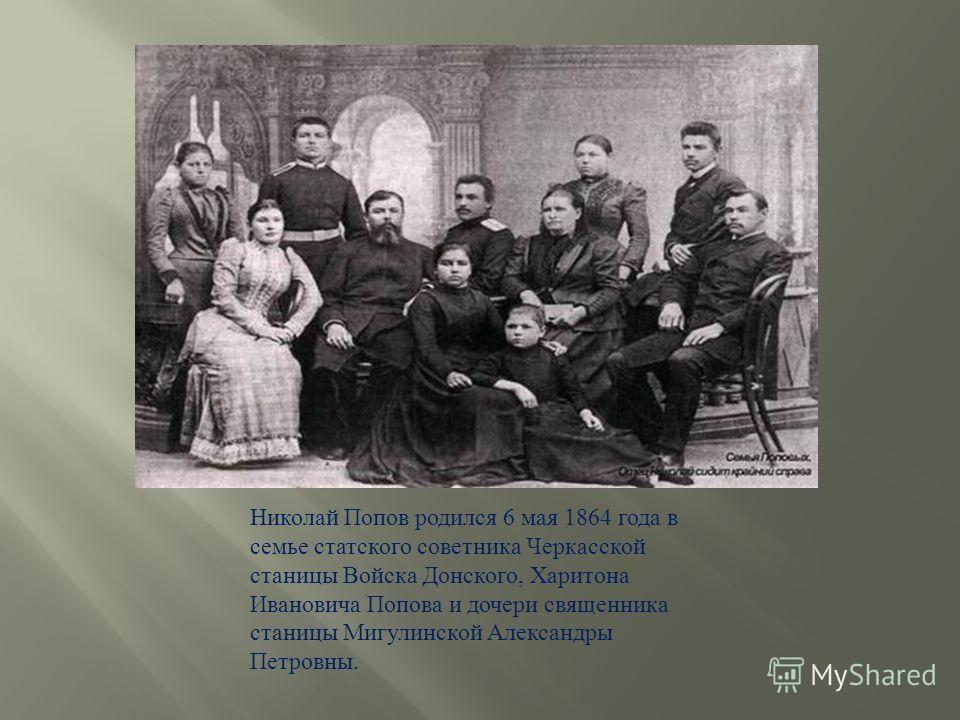 Николай Попов родился 6 мая 1864 года в семье статского советника Черкасской станицы Войска Донского, Харитона Ивановича Попова и дочери священника станицы Мигулинской Александры Петровны.