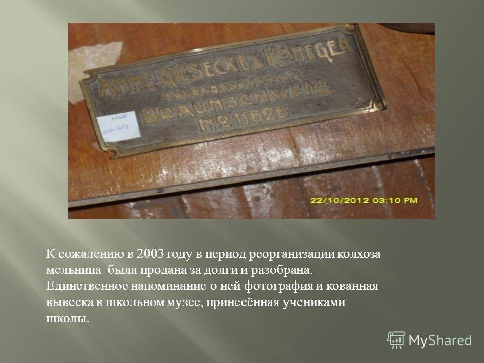 К сожалению в 2003 году в период реорганизации колхоза мельница была продана за долги и разобрана. Единственное напоминание о ней фотография и кованная вывеска в школьном музее, принесённая учениками школы.