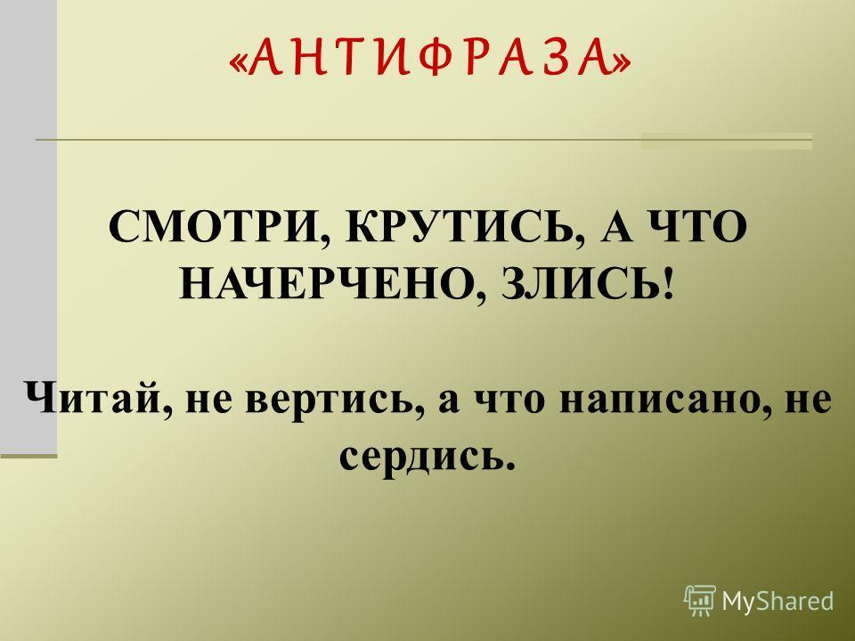 «А Н Т И Ф Р А З А» СМОТРИ, КРУТИСЬ, А ЧТО НАЧЕРЧЕНО, ЗЛИСЬ! Читай, не вертись, а что написано, не сердись.