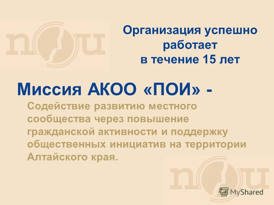 Миссия АКОО «ПОИ» - Содействие развитию местного сообщества через повышение гражданской активности и поддержку общественных инициатив на территории Алтайского края. Организация успешно работает в течение 15 лет