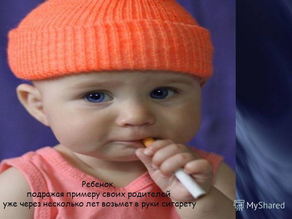 Ребенок, подражая примеру своих родителей уже через несколько лет возьмет в руки сигарету