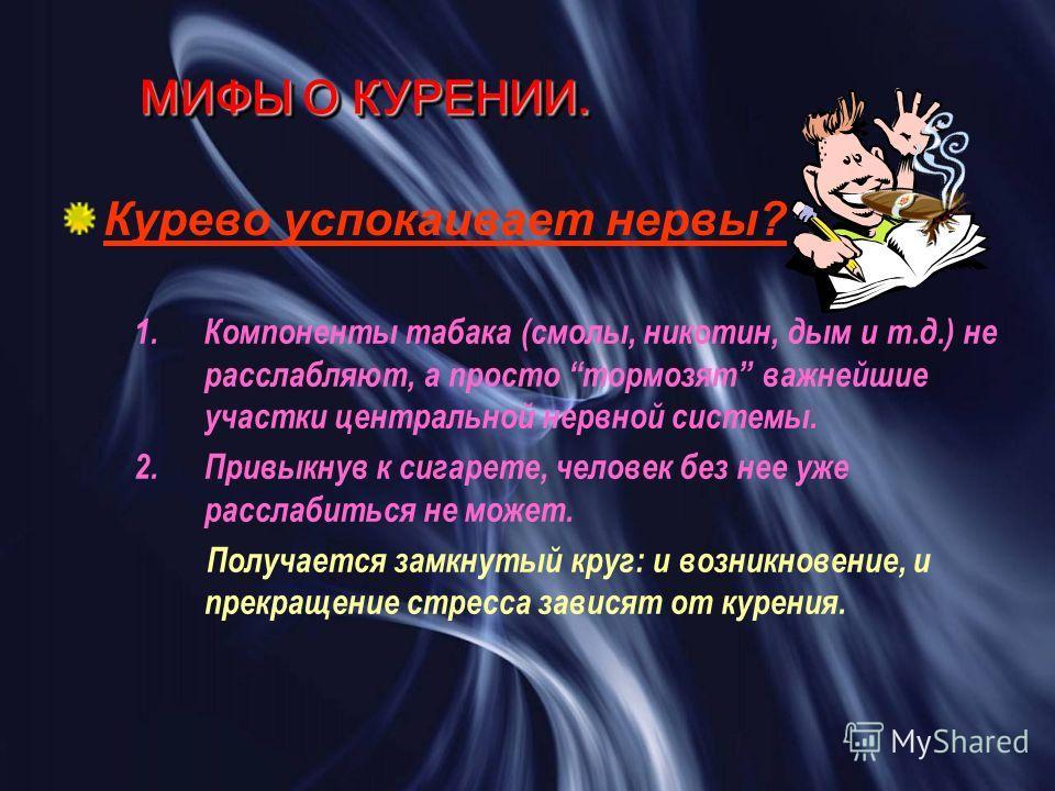 МИФЫ О КУРЕНИИ. Курево успокаивает нервы? 1.Компоненты табака (смолы, никотин, дым и т.д.) не расслабляют, а просто тормозят важнейшие участки центральной нервной системы. 2.Привыкнув к сигарете, человек без нее уже расслабиться не может. Получается