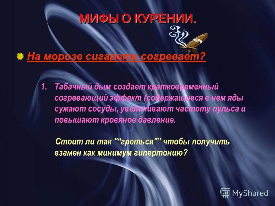 МИФЫ О КУРЕНИИ. На морозе сигарета согревает? 1.Табачный дым создает кратковременный согревающий эффект (содержащиеся в нем яды сужают сосуды, увеличивают частоту пульса и повышают кровяное давление. Стоит ли так