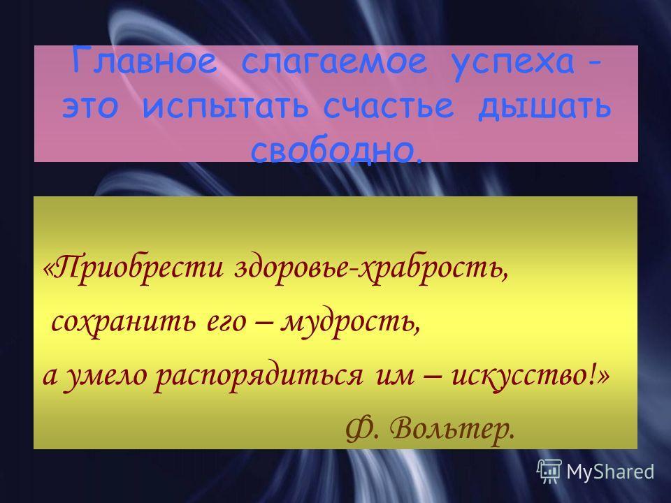 Главное слагаемое успеха - это испытать счастье дышать свободно. «Приобрести здоровье-храбрость, сохранить его – мудрость, а умело распорядиться им – искусство!» Ф. Вольтер.