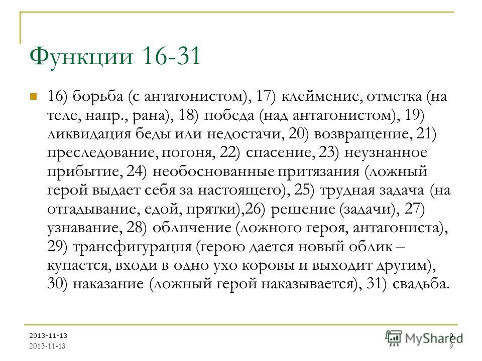 2013-11-139 9 Функции 16-31 16) борьба (с антагонистом), 17) клеймение, отметка (на теле, напр., рана), 18) победа (над антагонистом), 19) ликвидация беды или недостачи, 20) возвращение, 21) преследование, погоня, 22) спасение, 23) неузнанное прибыти