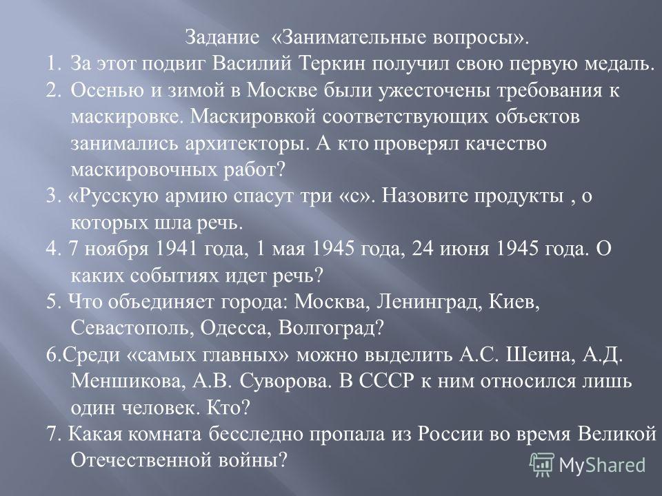 Задание « Занимательные вопросы ». 1.За этот подвиг Василий Теркин получил свою первую медаль. 2.Осенью и зимой в Москве были ужесточены требования к маскировке. Маскировкой соответствующих объектов занимались архитекторы. А кто проверял качество мас