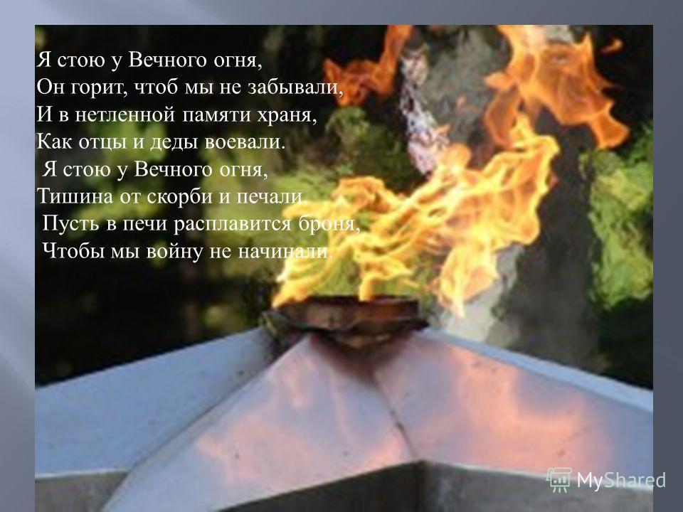 Я стою у Вечного огня, Он горит, чтоб мы не забывали, И в нетленной памяти храня, Как отцы и деды воевали. Я стою у Вечного огня, Тишина от скорби и печали, Пусть в печи расплавится броня, Чтобы мы войну не начинали.