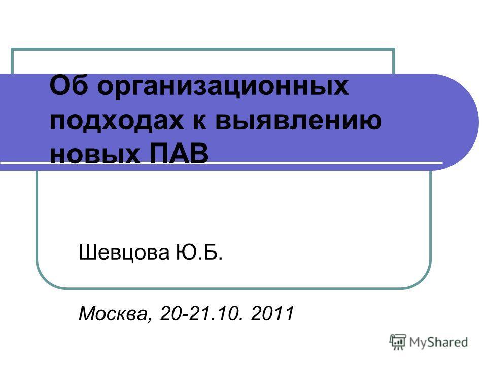 Об организационных подходах к выявлению новых ПАВ Шевцова Ю.Б. Москва, 20-21.10. 2011