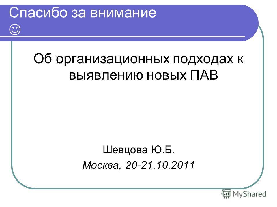 Спасибо за внимание Об организационных подходах к выявлению новых ПАВ Шевцова Ю.Б. Москва, 20-21.10.2011