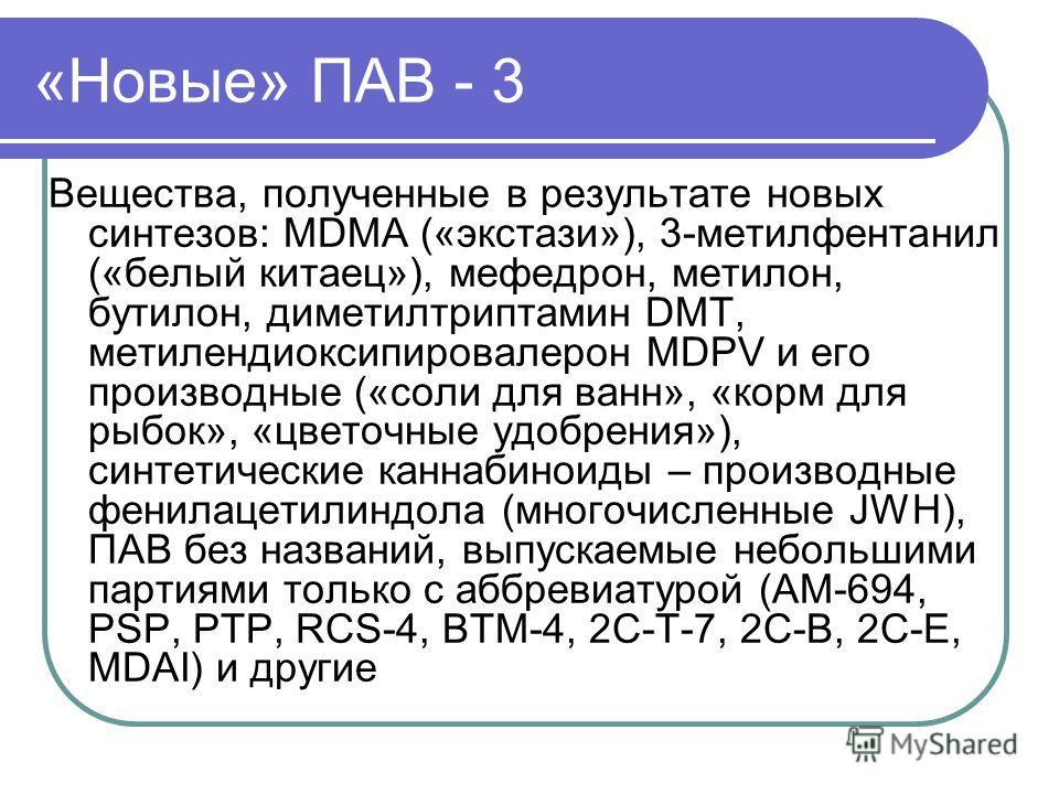 «Новые» ПАВ - 3 Вещества, полученные в результате новых синтезов: MDMA («экстази»), 3-метилфентанил («белый китаец»), мефедрон, метилон, бутилон, диметилтриптамин DMT, метилендиоксипировалерон MDPV и его производные («соли для ванн», «корм для рыбок»