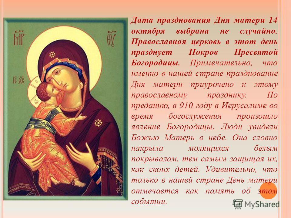 Дата празднования Дня матери 14 октября выбрана не случайно. Православная церковь в этот день празднует Покров Пресвятой Богородицы. Примечательно, что именно в нашей стране празднование Дня матери приурочено к этому православному празднику. По преда