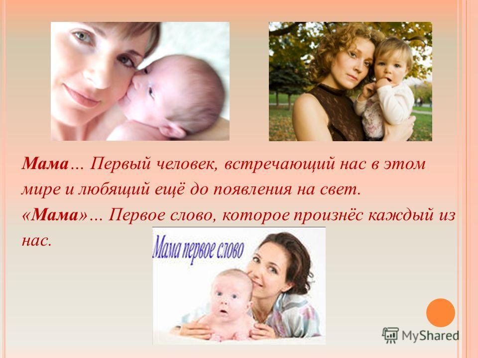 Мама… Первый человек, встречающий нас в этом мире и любящий ещё до появления на свет. «Мама»… Первое слово, которое произнёс каждый из нас.
