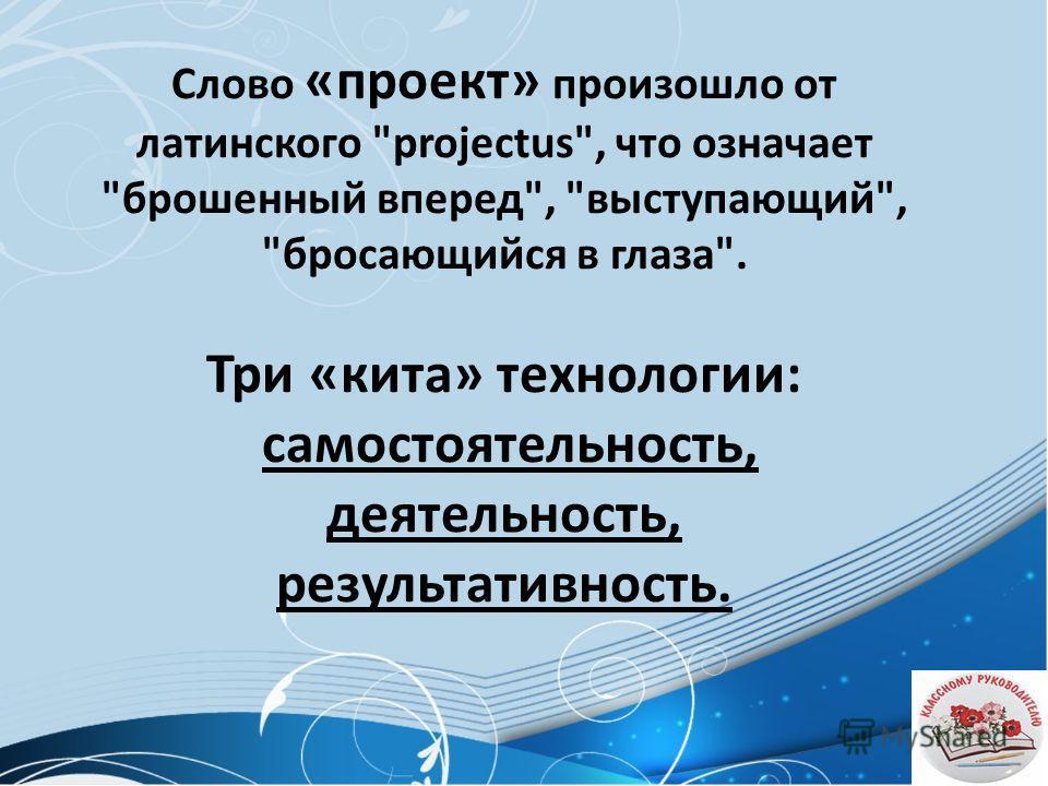 Слово «проект» произошло от латинского projectus, что означает брошенный вперед, выступающий, бросающийся в глаза. Три «кита» технологии: самостоятельность, деятельность, результативность.