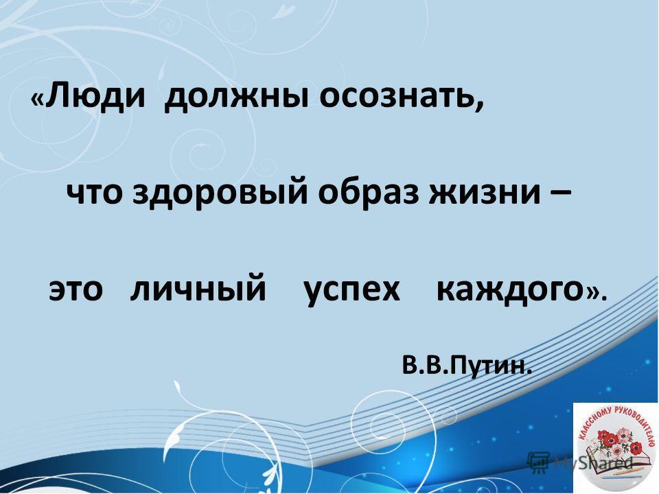 « Люди должны осознать, что здоровый образ жизни – это личный успех каждого ». В.В.Путин.