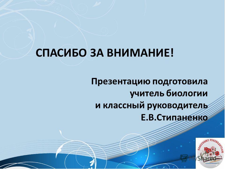 СПАСИБО ЗА ВНИМАНИЕ! Презентацию подготовила учитель биологии и классный руководитель Е.В.Стипаненко