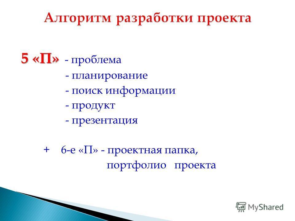 5 «П» 5 «П» - проблема - планирование - поиск информации - продукт - презентация + 6-е «П» - проектная папка, портфолио проекта