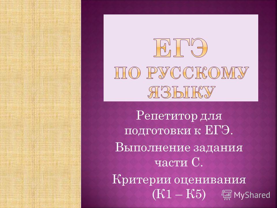 Репетитор для подготовки к ЕГЭ. Выполнение задания части С. Критерии оценивания (К1 – К5)