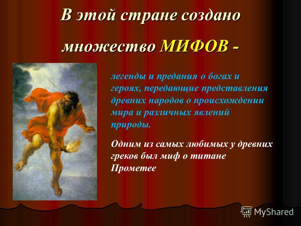 В этой стране создано множество МИФОВ - легенды и предания о богах и героях, передающие представления древних народов о происхождении мира и различных явлений природы. Одним из самых любимых у древних греков был миф о титане Прометее