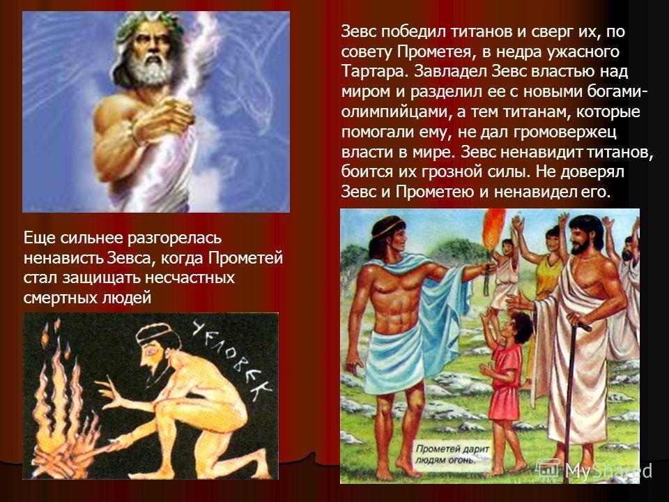 Зевс победил титанов и сверг их, по совету Прометея, в недра ужасного Тартара. Завладел Зевс властью над миром и разделил ее с новыми богами- олимпийцами, а тем титанам, которые помогали ему, не дал громовержец власти в мире. Зевс ненавидит титанов,