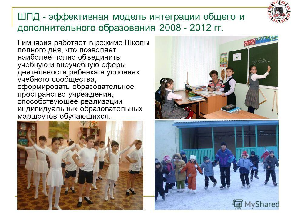 ШПД - эффективная модель интеграции общего и дополнительного образования 2008 - 2012 гг. Гимназия работает в режиме Школы полного дня, что позволяет наиболее полно объединить учебную и внеучебную сферы деятельности ребенка в условиях учебного сообщес
