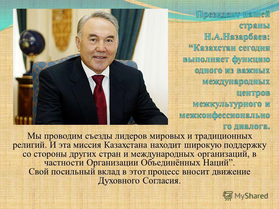 Мы проводим съезды лидеров мировых и традиционных религий. И эта миссия Казахстана находит широкую поддержку со стороны других стран и международных организаций, в частности Организации Объединённых Наций. Свой посильный вклад в этот процесс вносит д