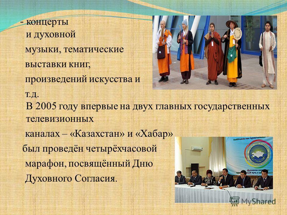 - концерты классической и духовной музыки, тематические выставки книг, произведений искусства и т.д. В 2005 году впервые на двух главных государственных телевизионных каналах – «Казахстан» и «Хабар» был проведён четырёхчасовой марафон, посвящённый Дн