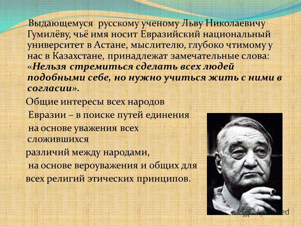 Выдающемуся русскому ученому Льву Николаевичу Гумилёву, чьё имя носит Евразийский национальный университет в Астане, мыслителю, глубоко чтимому у нас в Казахстане, принадлежат замечательные слова: «Нельзя стремиться сделать всех людей подобными себе,