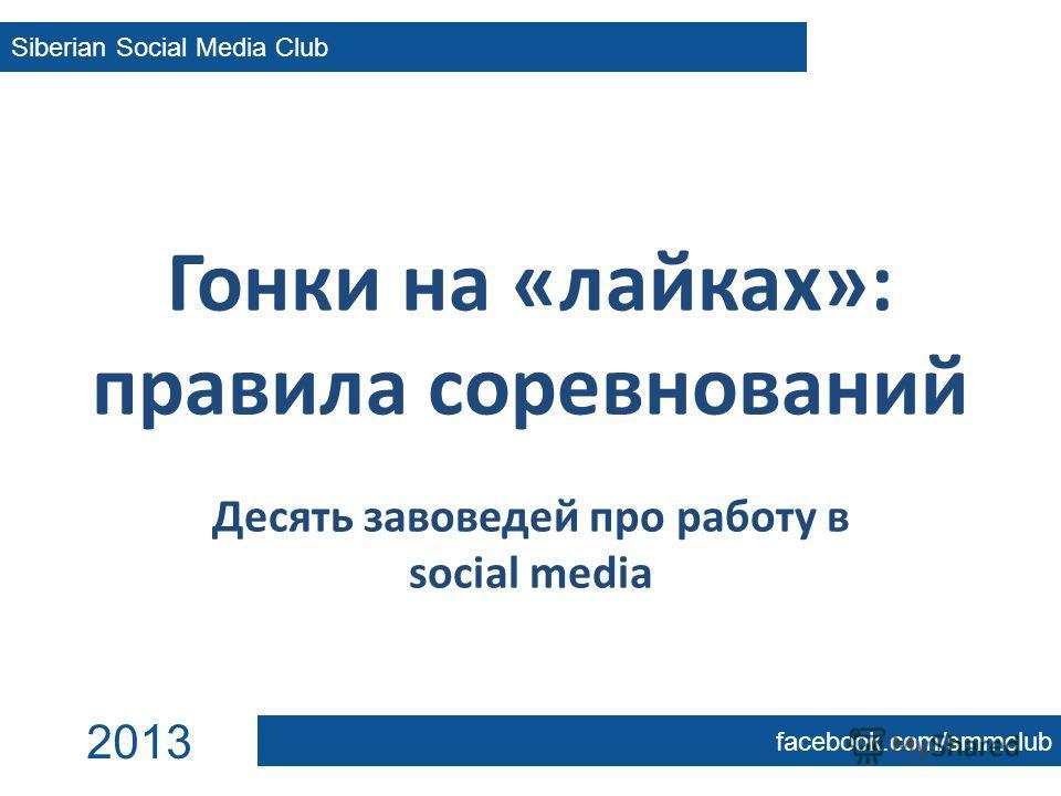 Гонки на «лайках»: правила соревнований Десять завоведей про работу в social media Siberian Social Media Club facebook.com/smmclub 2013