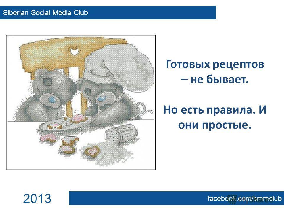 Готовых рецептов – не бывает. Но есть правила. И они простые. Siberian Social Media Club facebook.com/smmclub 2013